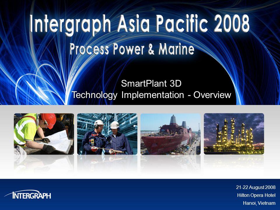SmartPlant 3D Technology Implementation - Overview 21-22 August 2008 Hilton Opera Hotel Hanoi, Vietnam