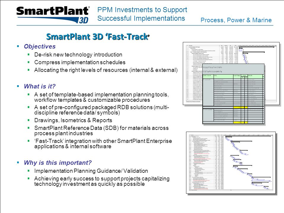 Process, Power & Marine SmartPlant 3D Fast-Track SmartPlant 3D Fast-Track Objectives De-risk new technology introduction Compress implementation sched