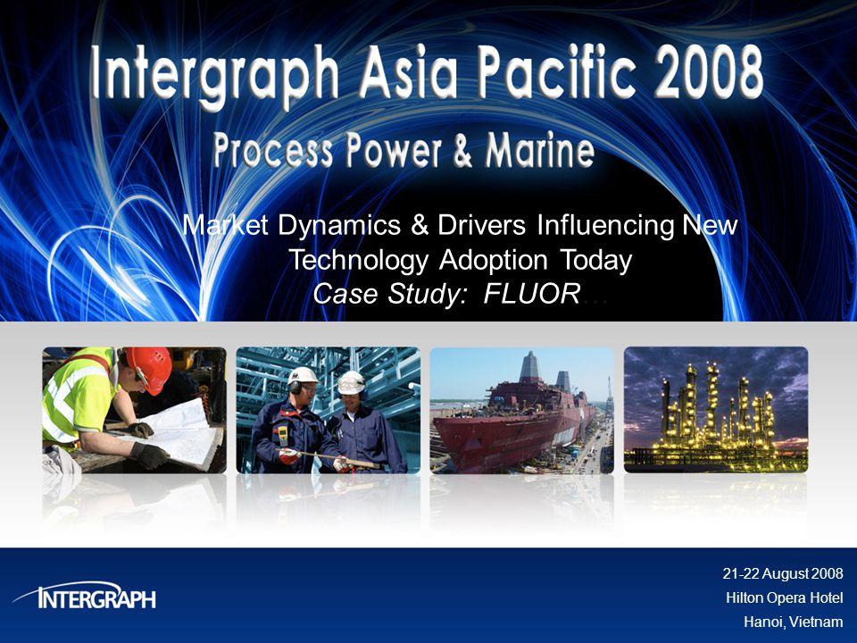 Market Dynamics & Drivers Influencing New Technology Adoption Today Case Study: FLUOR… 21-22 August 2008 Hilton Opera Hotel Hanoi, Vietnam