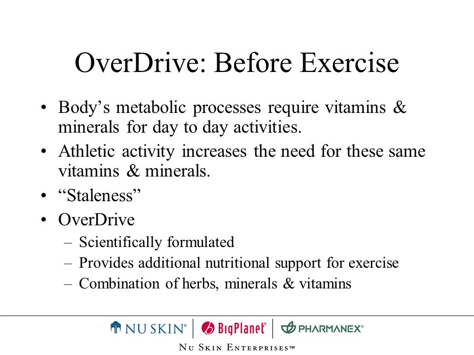 OverDrive: Before Exercise Ensures your body has all necessary nutrients it will need during exercise.