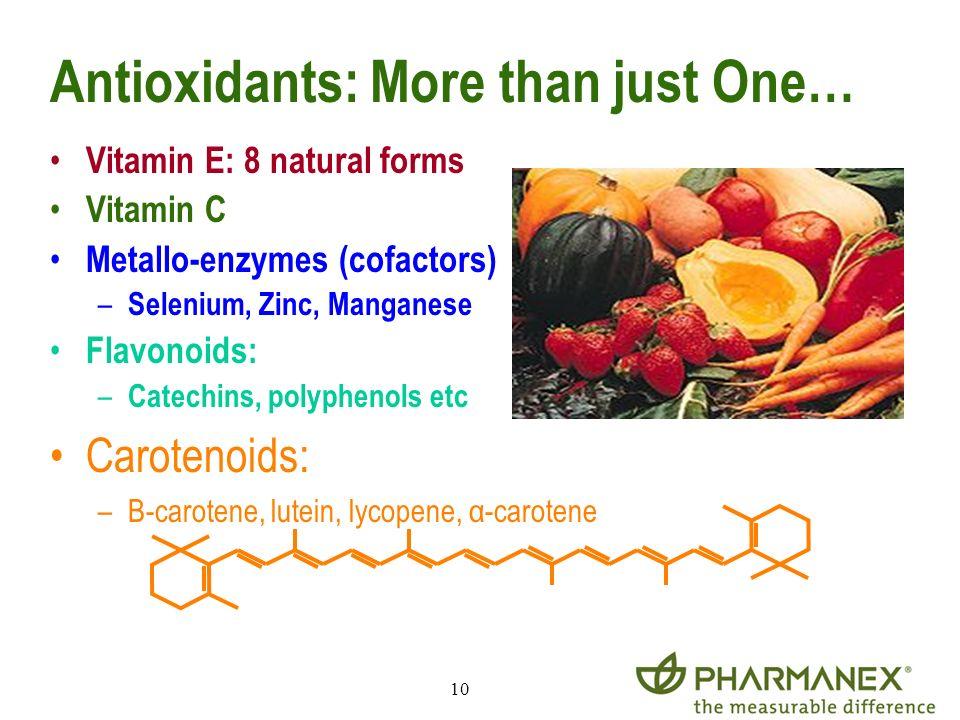 10 Antioxidants: More than just One… Vitamin E: 8 natural forms Vitamin C Metallo-enzymes (cofactors) – Selenium, Zinc, Manganese Flavonoids: – Catech