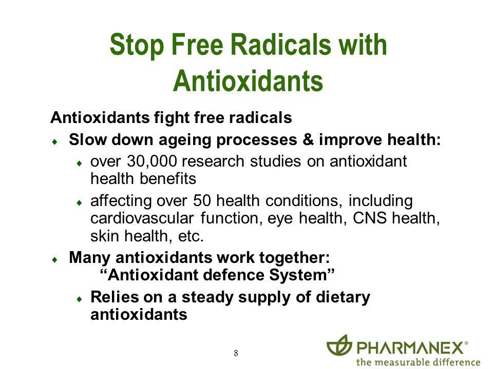 8 Antioxidants fight free radicals Slow down ageing processes & improve health: over 30,000 research studies on antioxidant health benefits affecting