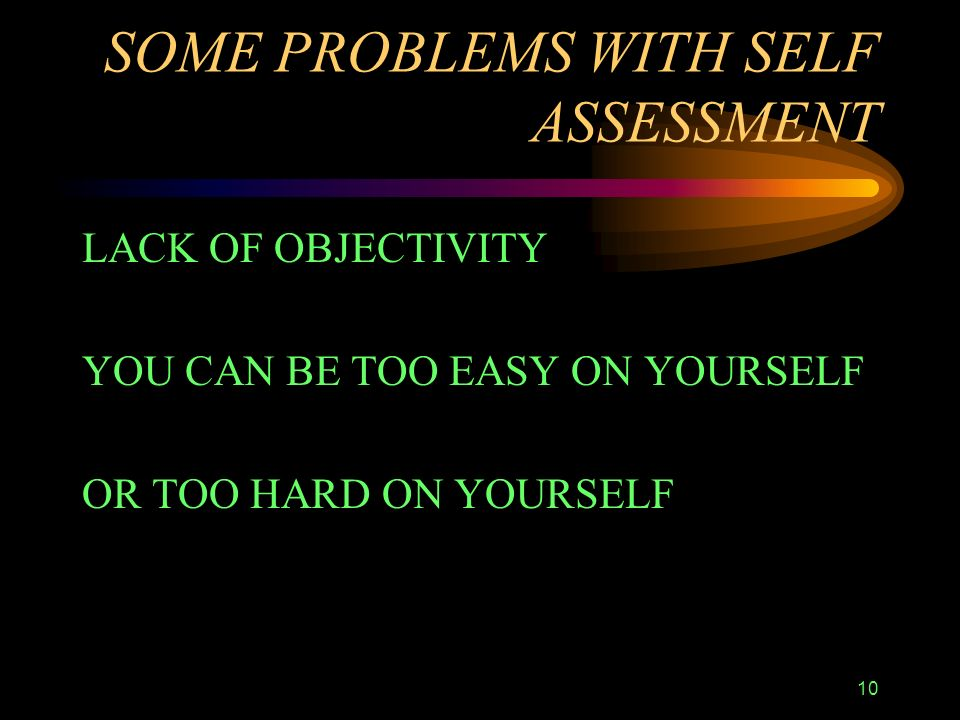 10 SOME PROBLEMS WITH SELF ASSESSMENT LACK OF OBJECTIVITY YOU CAN BE TOO EASY ON YOURSELF OR TOO HARD ON YOURSELF