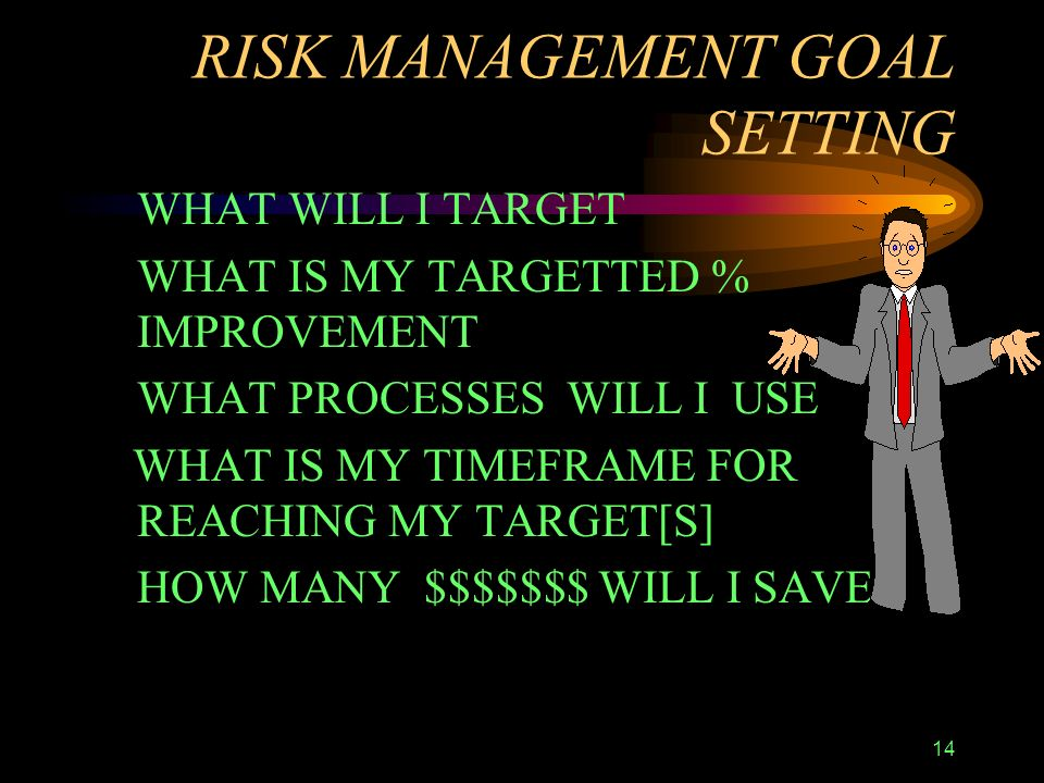 14 RISK MANAGEMENT GOAL SETTING WHAT WILL I TARGET WHAT IS MY TARGETTED % IMPROVEMENT WHAT PROCESSES WILL I USE WHAT IS MY TIMEFRAME FOR REACHING MY TARGET[S] HOW MANY $$$$$$$ WILL I SAVE