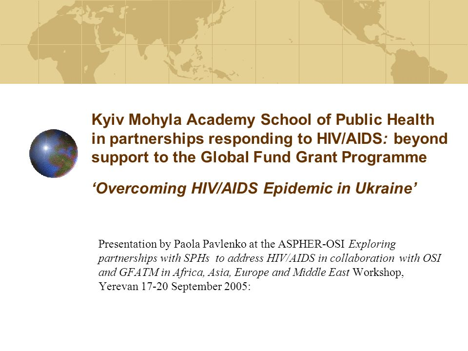 Kyiv Mohyla Academy School of Public Health in partnerships responding to HIV/AIDS: beyond support to the Global Fund Grant Programme Overcoming HIV/AIDS Epidemic in Ukraine Presentation by Paola Pavlenko at the ASPHER-OSI Exploring partnerships with SPHs to address HIV/AIDS in collaboration with OSI and GFATM in Africa, Asia, Europe and Middle East Workshop, Yerevan 17-20 September 2005: