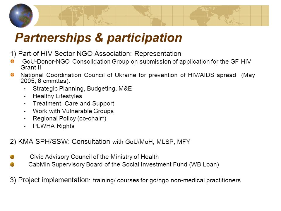 Partnerships & participation 1) Part of HIV Sector NGO Association: Representation GoU-Donor-NGO Consolidation Group on submission of application for the GF HIV Grant II National Coordination Council of Ukraine for prevention of HIV/AIDS spread (May 2005, 6 cmmttes): Strategic Planning, Budgeting, M&E Healthy Lifestyles Treatment, Care and Support Work with Vulnerable Groups Regional Policy (co-chair*) PLWHA Rights 2) KMA SPH/SSW: Consultation with GoU/MoH, MLSP, MFY Civic Advisory Council of the Ministry of Health CabMin Supervisory Board of the Social Investment Fund (WB Loan) 3) Project implementation : training/ courses for go/ngo non-medical practitioners