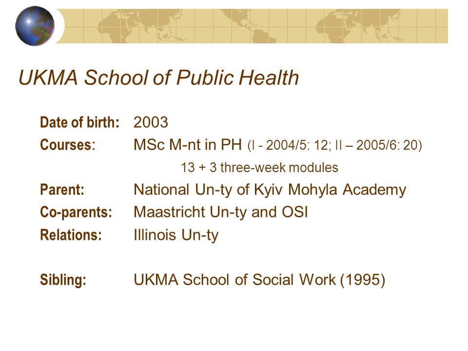 UKMA School of Public Health Date of birth : 2003 Courses : MSc M-nt in PH (I - 2004/5: 12; II – 2005/6: 20) 13 + 3 three-week modules Parent: Nationa