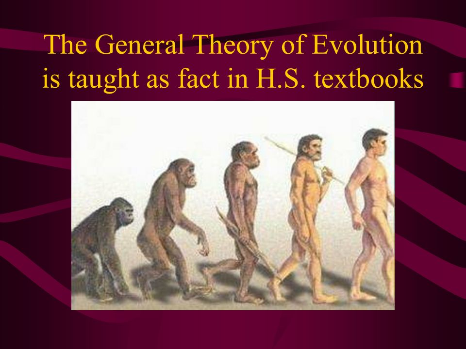 The General Theory of Evolution is taught as fact in H.S. textbooks