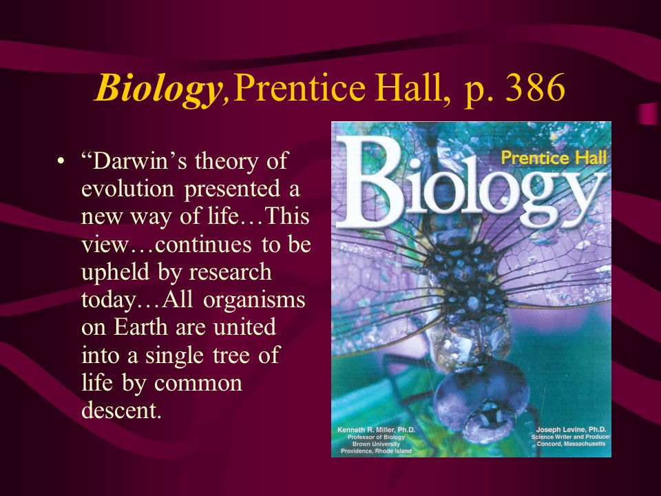 Biology,Prentice Hall, p. 386 Darwins theory of evolution presented a new way of life…This view…continues to be upheld by research today…All organisms
