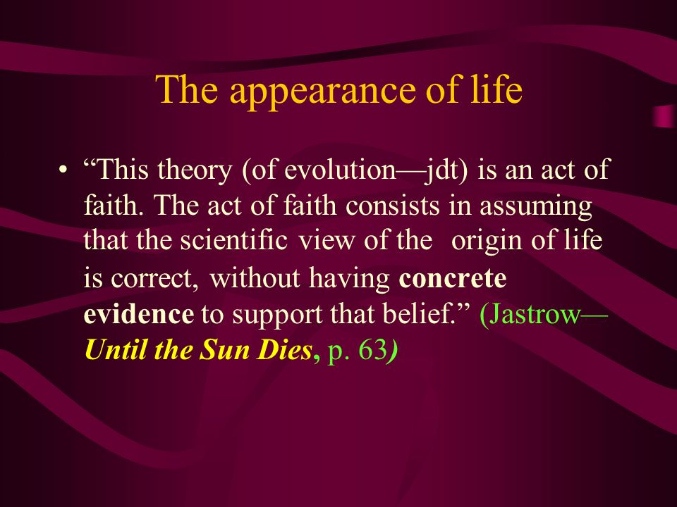 The appearance of life This theory (of evolutionjdt) is an act of faith. The act of faith consists in assuming that the scientific view of the origin