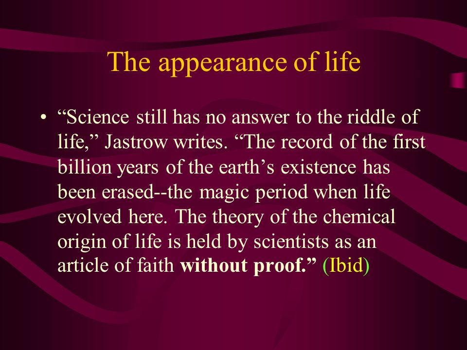 The appearance of life Science still has no answer to the riddle of life, Jastrow writes. The record of the first billion years of the earths existenc