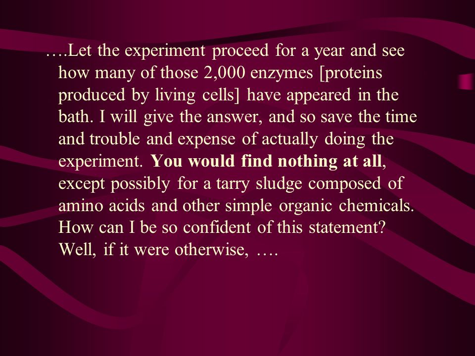 ….Let the experiment proceed for a year and see how many of those 2,000 enzymes [proteins produced by living cells] have appeared in the bath. I will