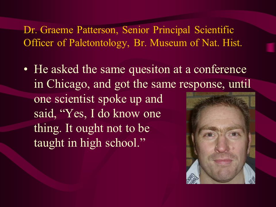 Dr. Graeme Patterson, Senior Principal Scientific Officer of Paletontology, Br. Museum of Nat. Hist. He asked the same quesiton at a conference in Chi