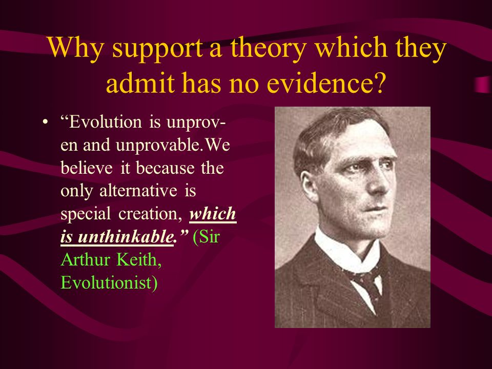 Evolution is unprov- en and unprovable.We believe it because the only alternative is special creation, which is unthinkable. (Sir Arthur Keith, Evolut
