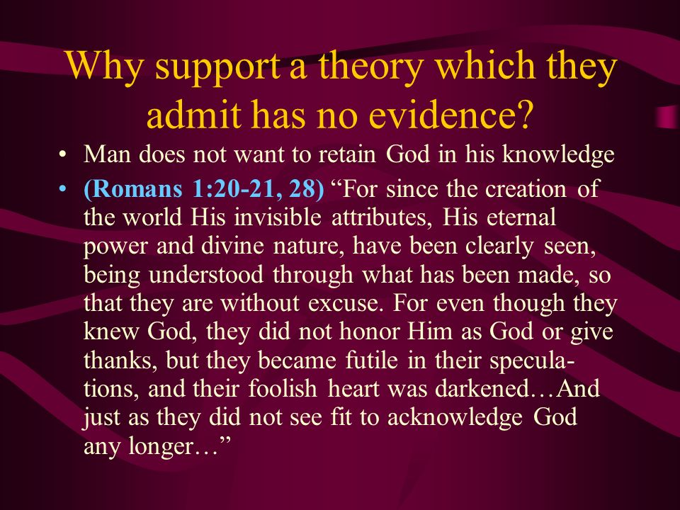 Why support a theory which they admit has no evidence? Man does not want to retain God in his knowledge (Romans 1:20-21, 28) For since the creation of