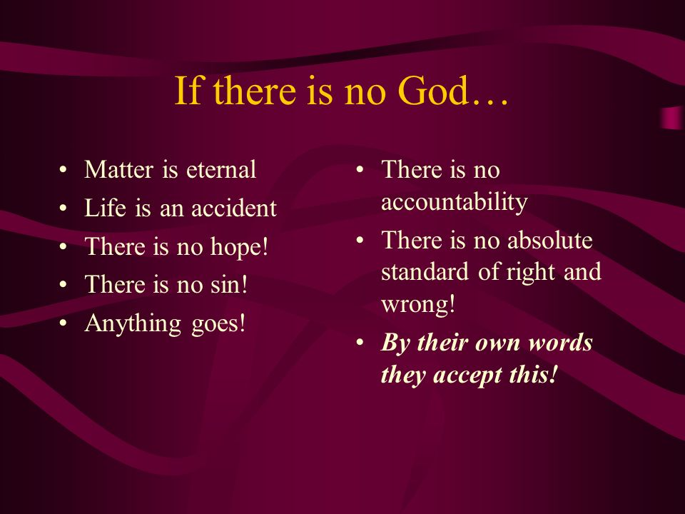 If there is no God… Matter is eternal Life is an accident There is no hope! There is no sin! Anything goes! There is no accountability There is no abs