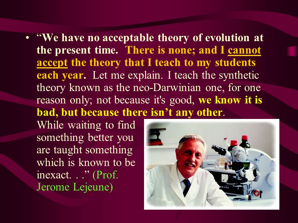 We have no acceptable theory of evolution at the present time. There is none; and I cannot accept the theory that I teach to my students each year. Le