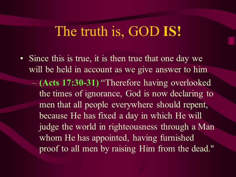 The truth is, GOD IS! Since this is true, it is then true that one day we will be held in account as we give answer to him –(Acts 17:30-31) Therefore