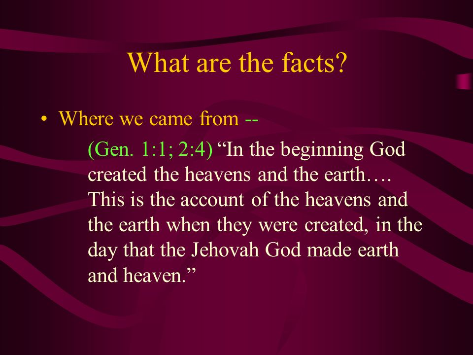 What are the facts? Where we came from -- (Gen. 1:1; 2:4) In the beginning God created the heavens and the earth…. This is the account of the heavens