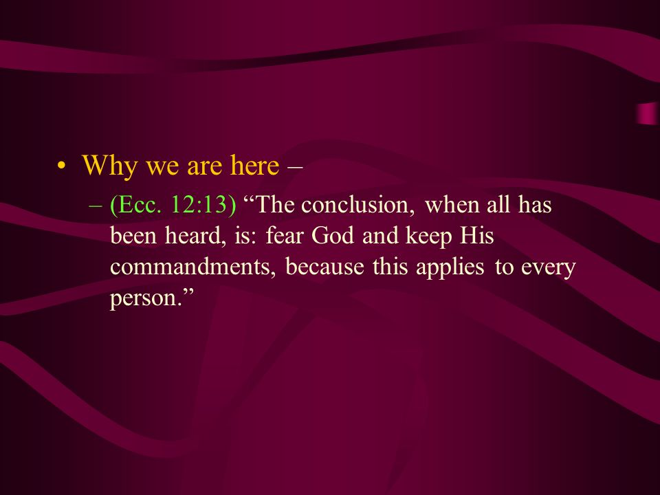 Why we are here – –(Ecc. 12:13) The conclusion, when all has been heard, is: fear God and keep His commandments, because this applies to every person.