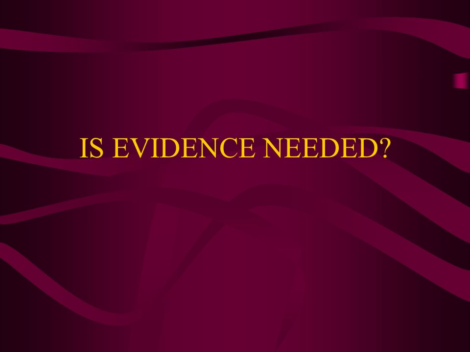 IS EVIDENCE NEEDED?