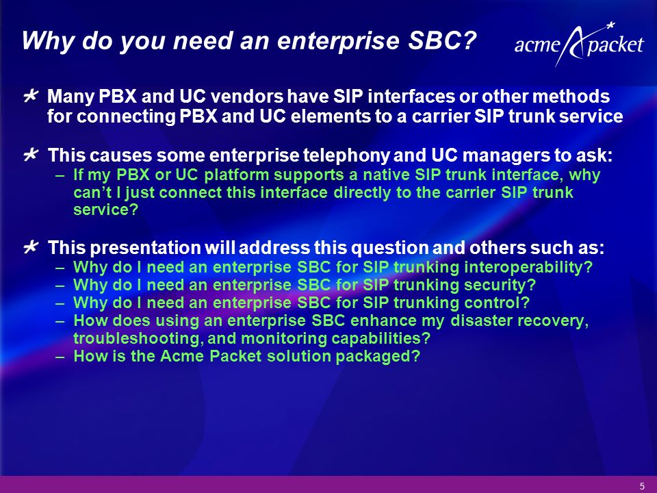 5 Why do you need an enterprise SBC? Many PBX and UC vendors have SIP interfaces or other methods for connecting PBX and UC elements to a carrier SIP