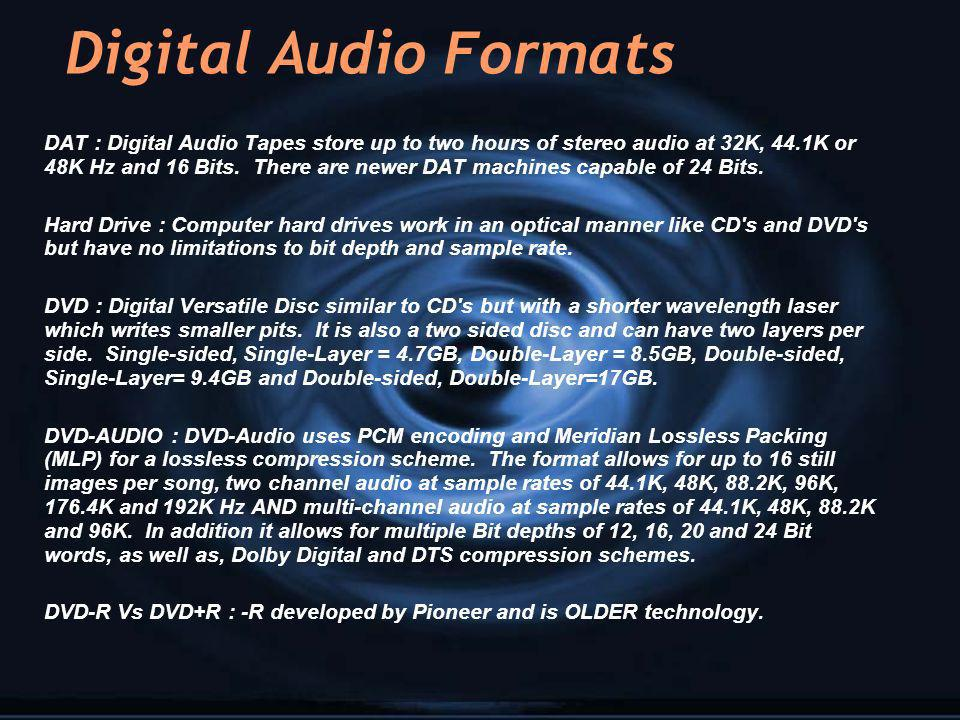 Digital Audio Formats DAT : Digital Audio Tapes store up to two hours of stereo audio at 32K, 44.1K or 48K Hz and 16 Bits. There are newer DAT machine