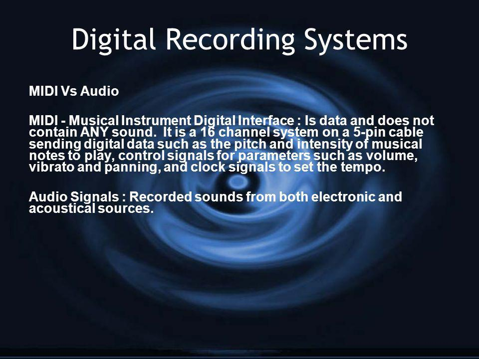 Digital Recording Systems MIDI Vs Audio MIDI - Musical Instrument Digital Interface : Is data and does not contain ANY sound. It is a 16 channel syste