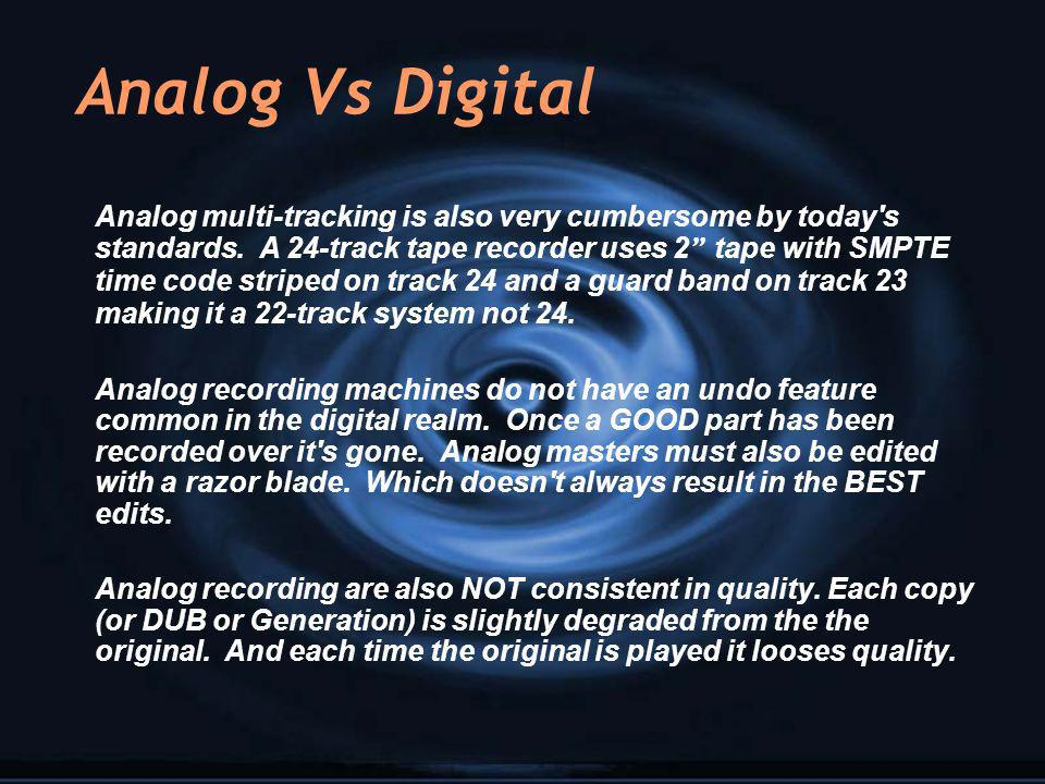 Analog Vs Digital Analog multi-tracking is also very cumbersome by today's standards. A 24-track tape recorder uses 2 tape with SMPTE time code stripe