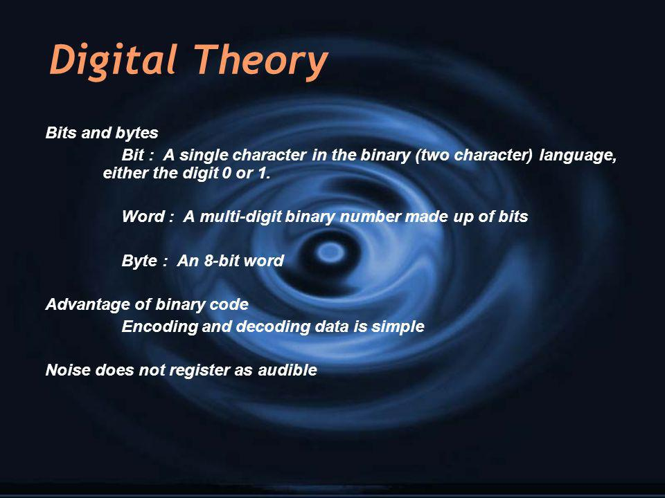 Digital Theory Bits and bytes Bit : A single character in the binary (two character) language, either the digit 0 or 1. Word : A multi-digit binary nu
