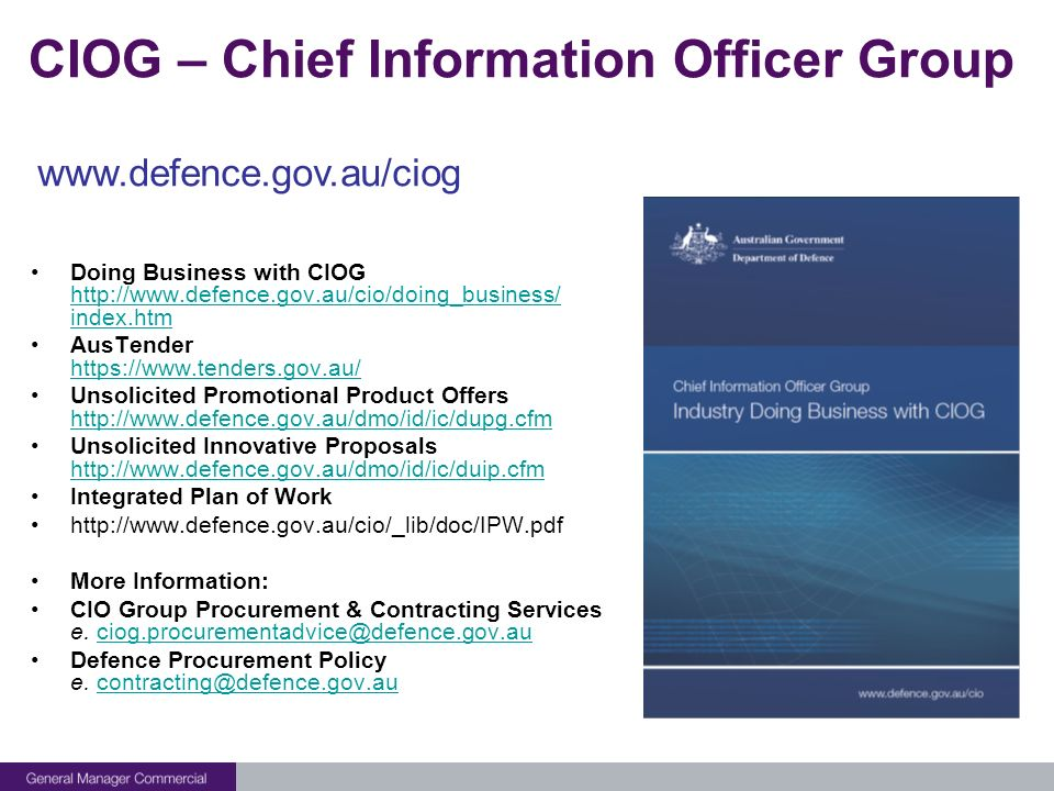 CIOG – Chief Information Officer Group Doing Business with CIOG http://www.defence.gov.au/cio/doing_business/ index.htm http://www.defence.gov.au/cio/doing_business/ index.htm AusTender https://www.tenders.gov.au/ https://www.tenders.gov.au/ Unsolicited Promotional Product Offers http://www.defence.gov.au/dmo/id/ic/dupg.cfm http://www.defence.gov.au/dmo/id/ic/dupg.cfm Unsolicited Innovative Proposals http://www.defence.gov.au/dmo/id/ic/duip.cfm http://www.defence.gov.au/dmo/id/ic/duip.cfm Integrated Plan of Work http://www.defence.gov.au/cio/_lib/doc/IPW.pdf More Information: CIO Group Procurement & Contracting Services e.