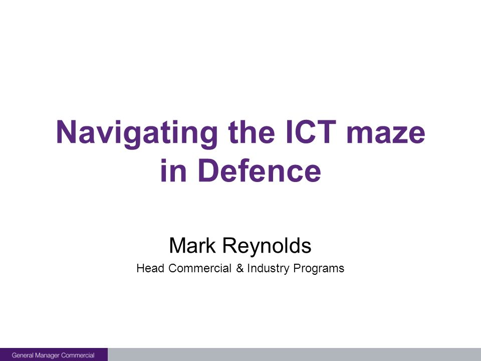 Navigating the ICT maze in Defence Mark Reynolds Head Commercial & Industry Programs