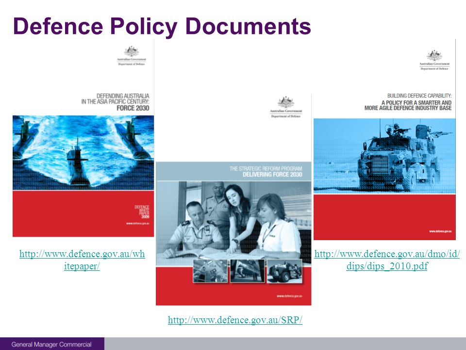 Defence Policy Documents http://www.defence.gov.au/SRP/ http://www.defence.gov.au/wh itepaper/ http://www.defence.gov.au/dmo/id/ dips/dips_2010.pdf