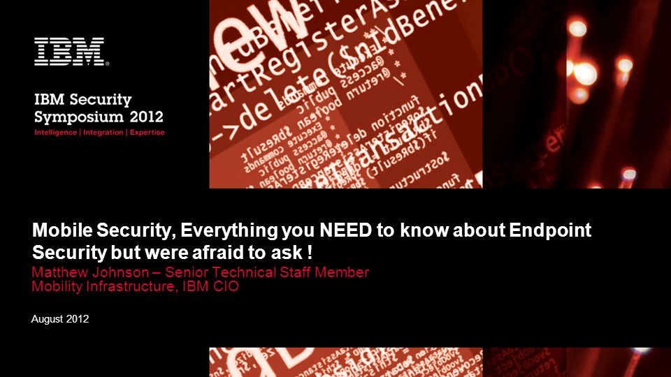 Mobile Security, Everything you NEED to know about Endpoint Security but were afraid to ask ! Matthew Johnson – Senior Technical Staff Member Mobility