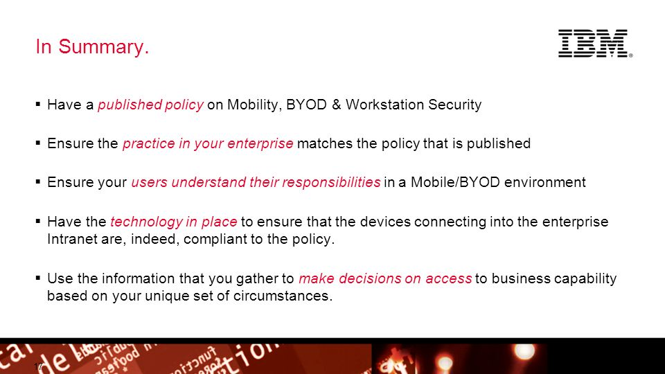 © 2012 IBM Corporation Building a smarter planet In Summary. Have a published policy on Mobility, BYOD & Workstation Security Ensure the practice in y