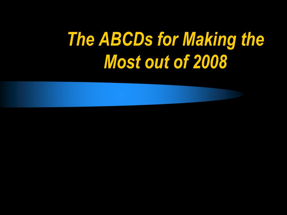 The ABCDs for Making the Most out of 2008