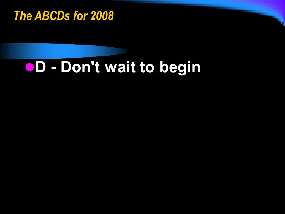 The ABCDs for 2008 D - Don t wait to begin