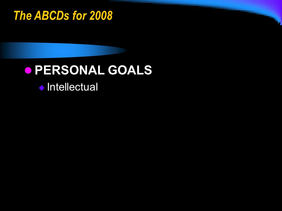 The ABCDs for 2008 PERSONAL GOALS Intellectual