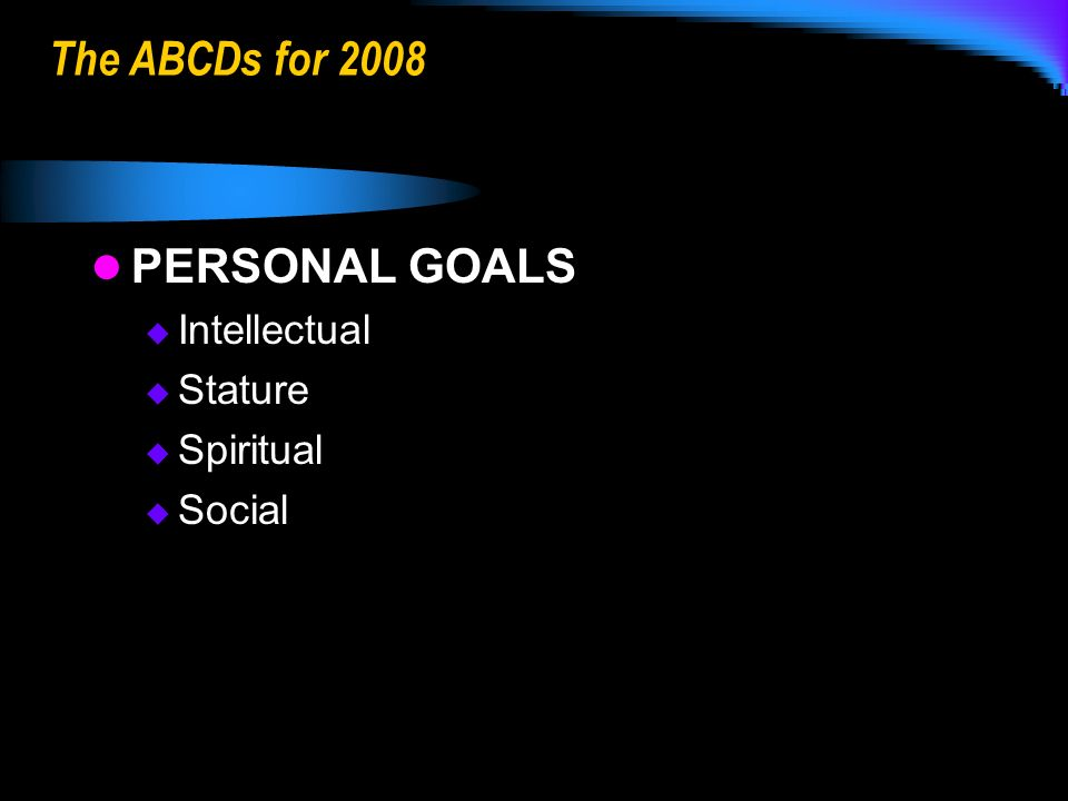 The ABCDs for 2008 PERSONAL GOALS Intellectual Stature Spiritual Social
