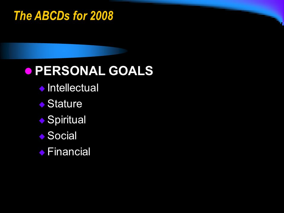 The ABCDs for 2008 PERSONAL GOALS Intellectual Stature Spiritual Social Financial