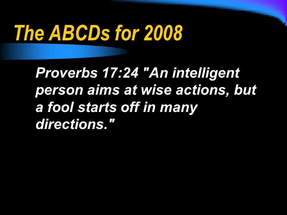 The ABCDs for 2008 Proverbs 17:24 An intelligent person aims at wise actions, but a fool starts off in many directions.