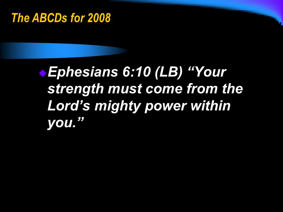 The ABCDs for 2008 Ephesians 6:10 (LB) Your strength must come from the Lords mighty power within you.