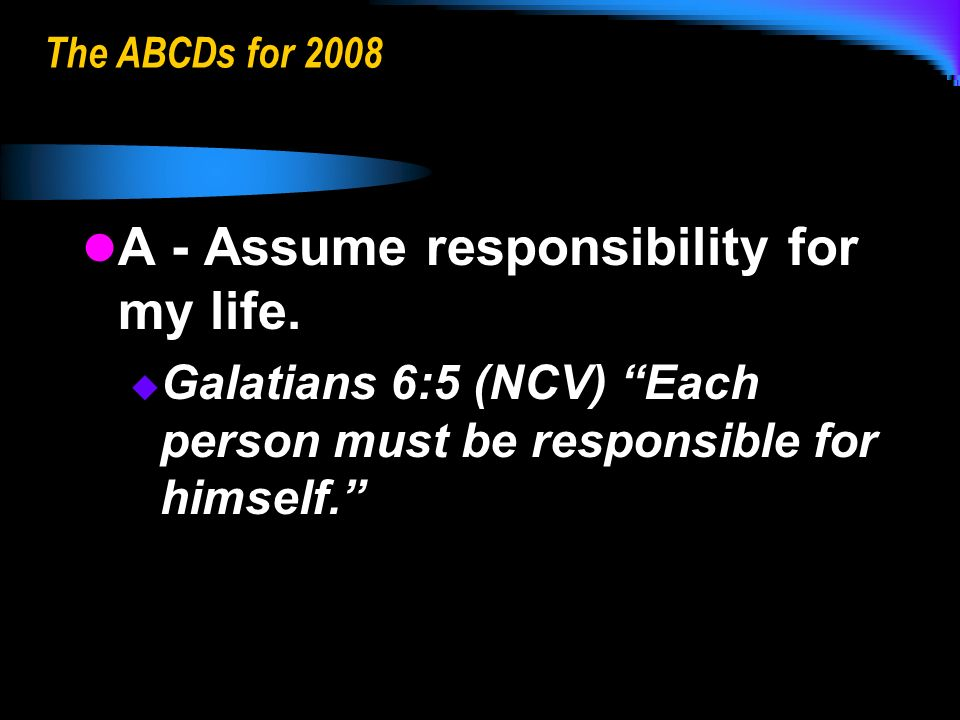 The ABCDs for 2008 A - Assume responsibility for my life.