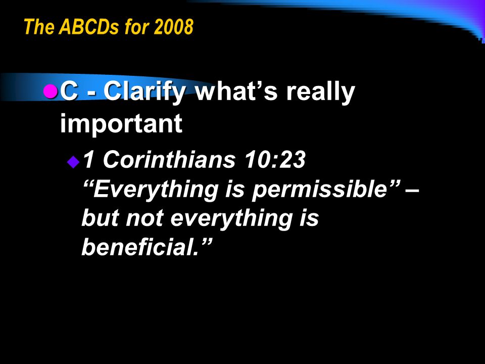 The ABCDs for 2008 C - Clarify whats really important C - Clarify whats really important 1 Corinthians 10:23 Everything is permissible – but not everything is beneficial.