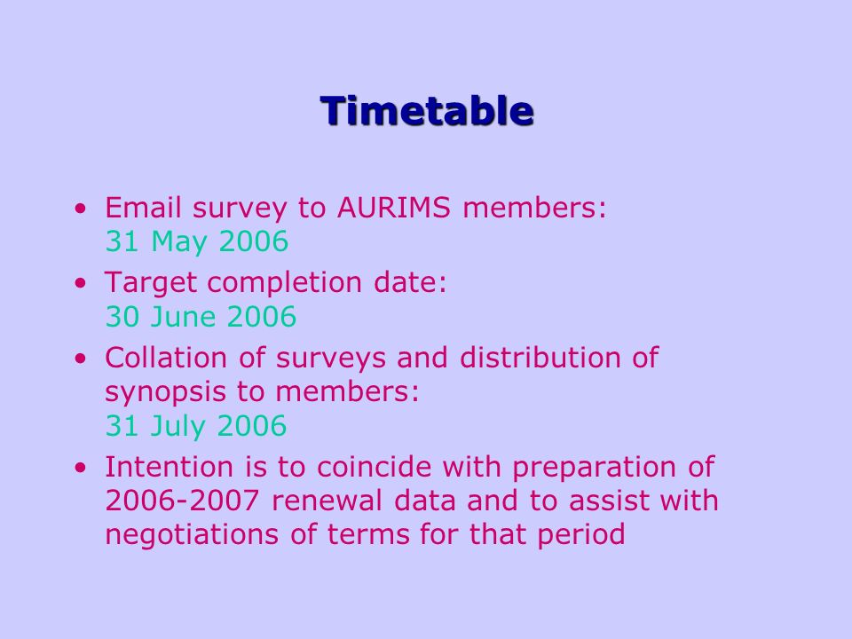 Timetable Email survey to AURIMS members: 31 May 2006 Target completion date: 30 June 2006 Collation of surveys and distribution of synopsis to members: 31 July 2006 Intention is to coincide with preparation of 2006-2007 renewal data and to assist with negotiations of terms for that period