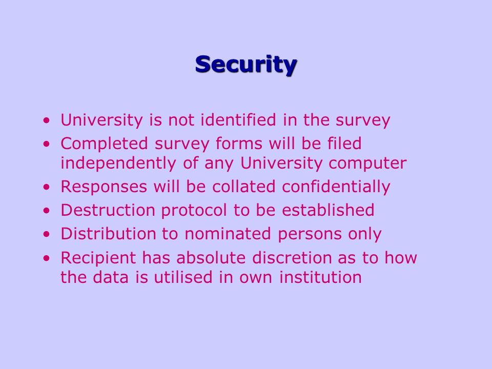Security University is not identified in the survey Completed survey forms will be filed independently of any University computer Responses will be collated confidentially Destruction protocol to be established Distribution to nominated persons only Recipient has absolute discretion as to how the data is utilised in own institution