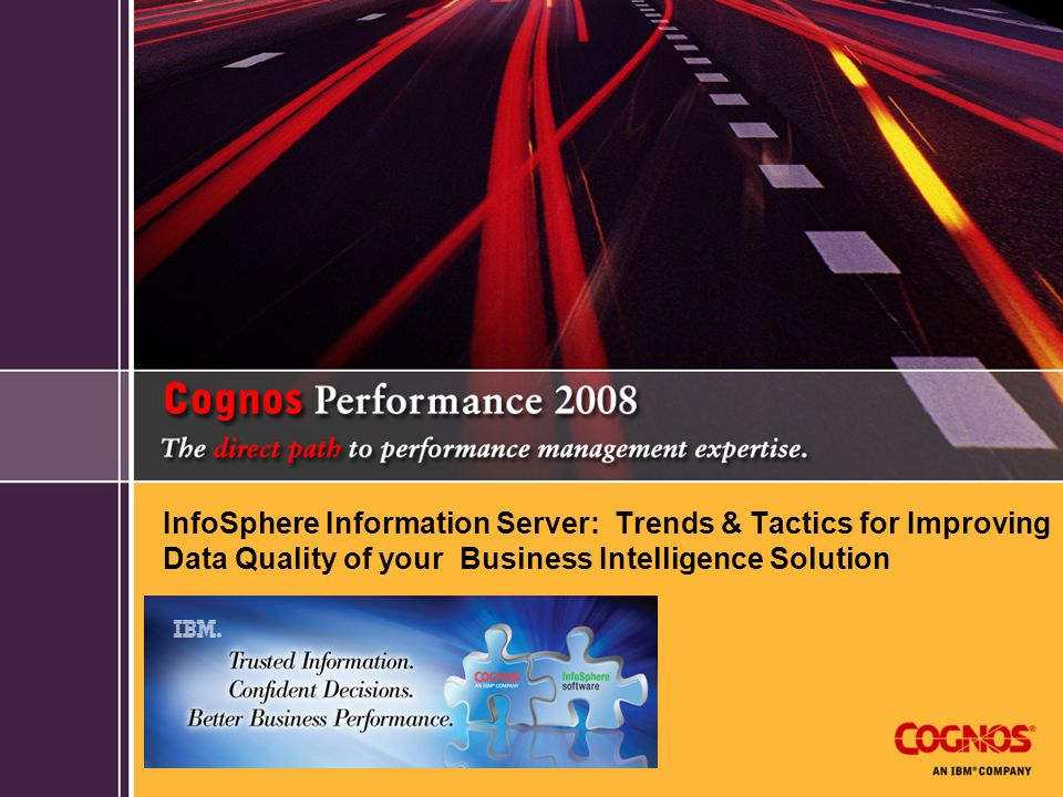 InfoSphere Information Server: Trends & Tactics for Improving Data Quality of your Business Intelligence Solution