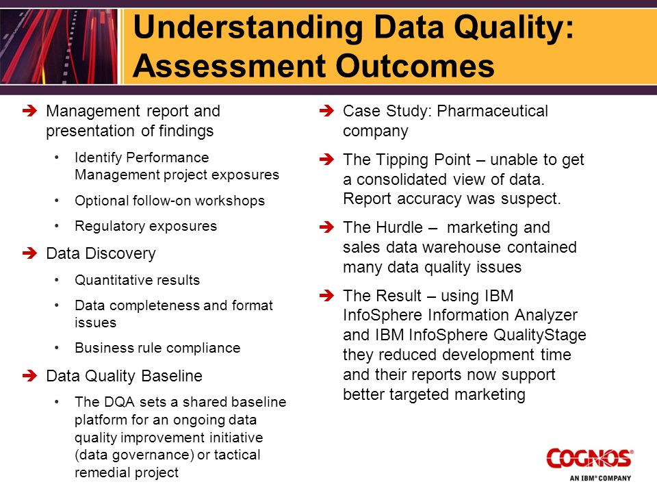 Understanding Data Quality: Assessment Outcomes Management report and presentation of findings Identify Performance Management project exposures Optional follow-on workshops Regulatory exposures Data Discovery Quantitative results Data completeness and format issues Business rule compliance Data Quality Baseline The DQA sets a shared baseline platform for an ongoing data quality improvement initiative (data governance) or tactical remedial project Case Study: Pharmaceutical company The Tipping Point – unable to get a consolidated view of data.