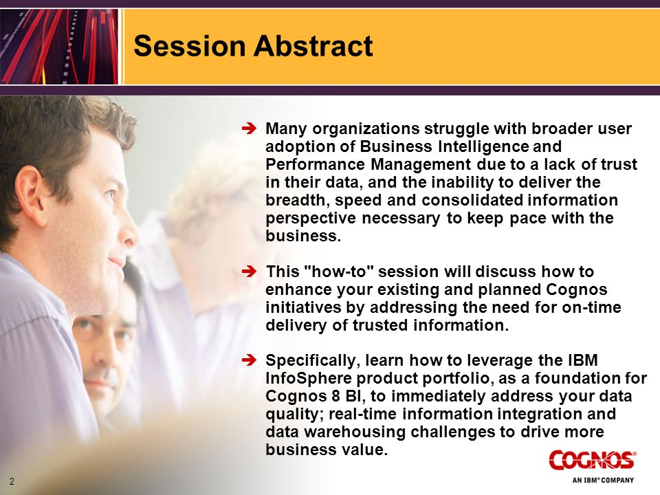 Session Abstract Many organizations struggle with broader user adoption of Business Intelligence and Performance Management due to a lack of trust in their data, and the inability to deliver the breadth, speed and consolidated information perspective necessary to keep pace with the business.