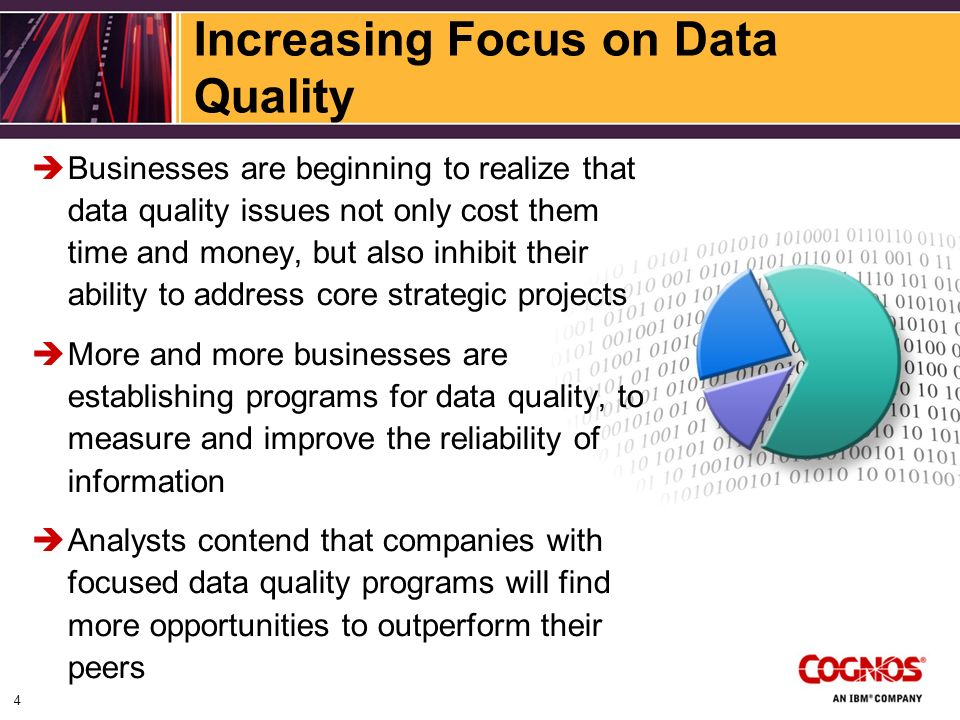 Increasing Focus on Data Quality Businesses are beginning to realize that data quality issues not only cost them time and money, but also inhibit their ability to address core strategic projects More and more businesses are establishing programs for data quality, to measure and improve the reliability of information Analysts contend that companies with focused data quality programs will find more opportunities to outperform their peers 4